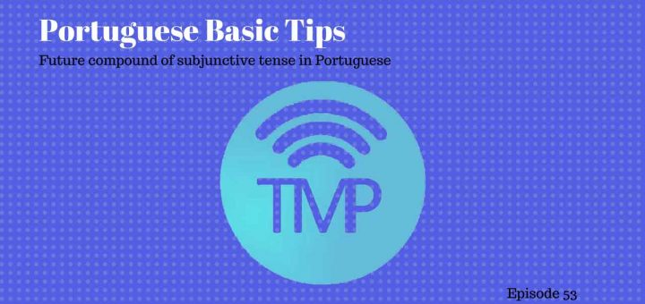 Learn about future compound of subjunctive tense in Portuguese in this podcast