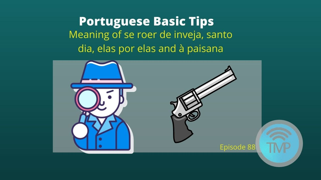 learn the meaning of se roer de inveja, santo dia, elas por elas and à paisana
